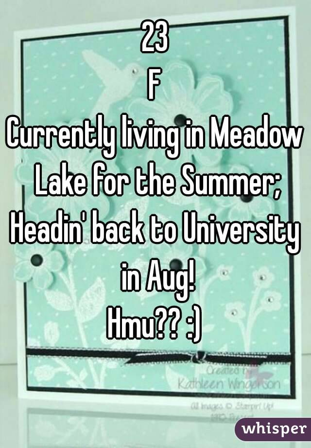 23 F Currently living in Meadow Lake for the Summer; Headin' back to University in Aug! Hmu?? :)