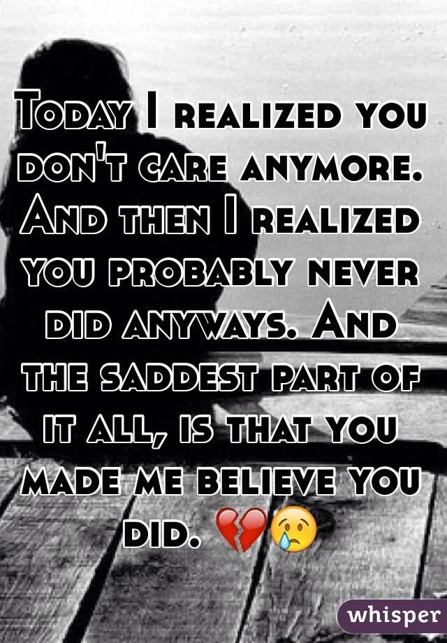 Today I realized you don't care anymore. And then I realized you probably never did anyways. And the saddest part of it all, is that you made me believe you did. 💔😢