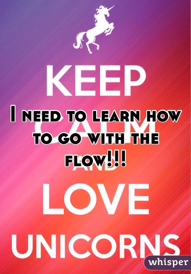 I need to learn how to go with the flow!!!