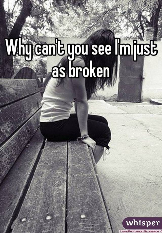 Why can't you see I'm just as broken