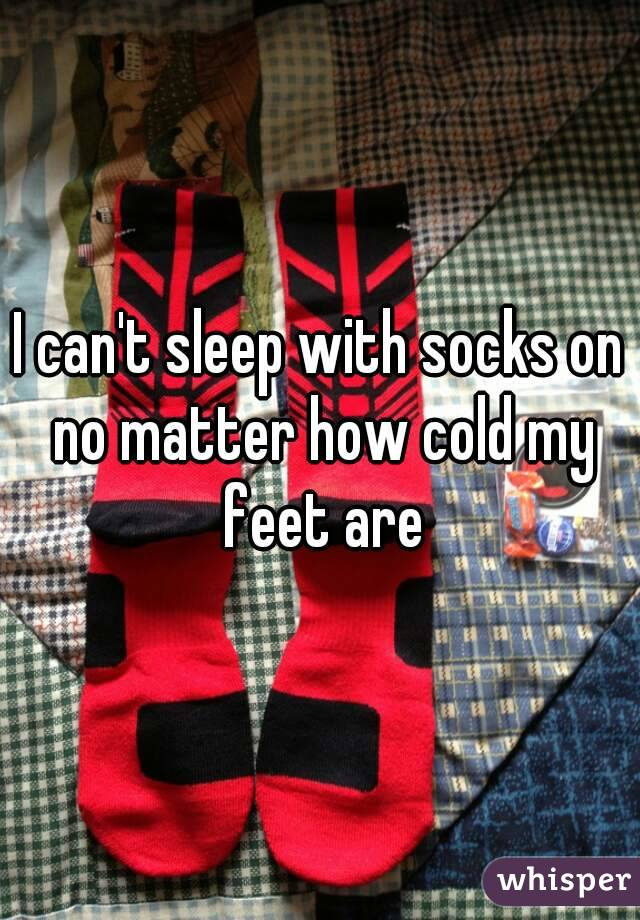 I can't sleep with socks on no matter how cold my feet are