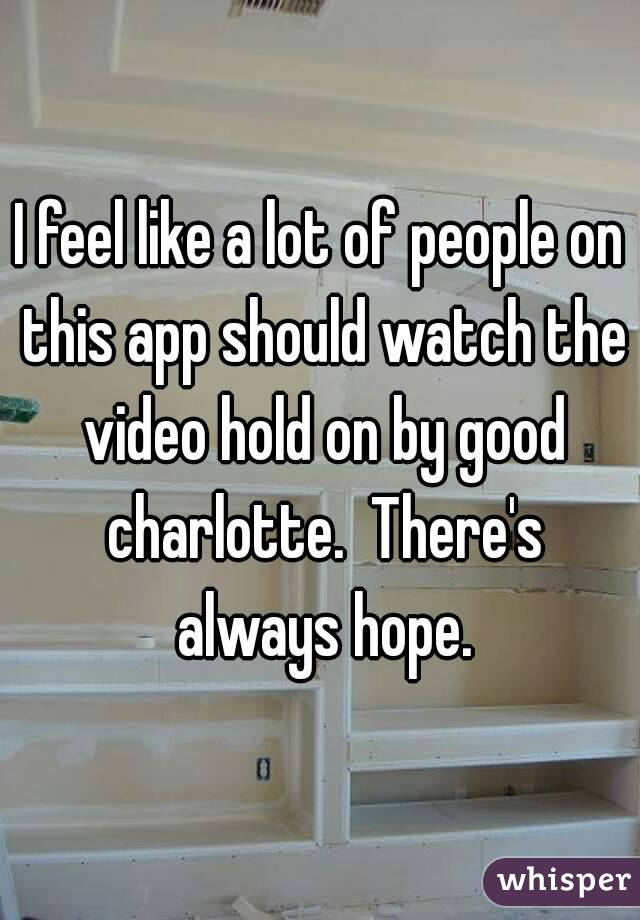I feel like a lot of people on this app should watch the video hold on by good charlotte.  There's always hope.