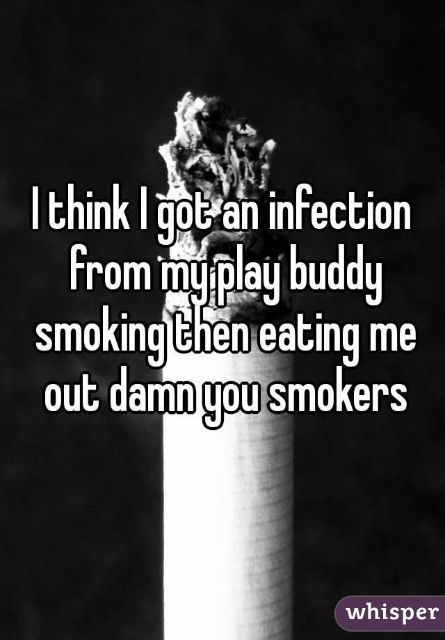I think I got an infection from my play buddy smoking then eating me out damn you smokers