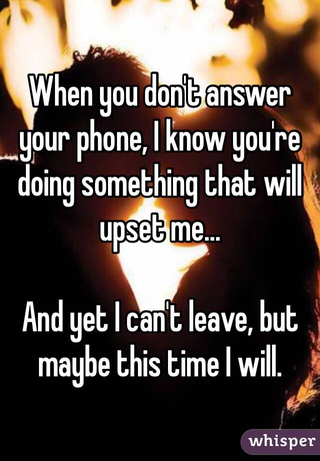 When you don't answer your phone, I know you're doing something that will upset me...  And yet I can't leave, but maybe this time I will.