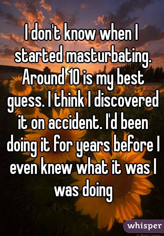I don't know when I started masturbating. Around 10 is my best guess. I think I discovered it on accident. I'd been doing it for years before I even knew what it was I was doing