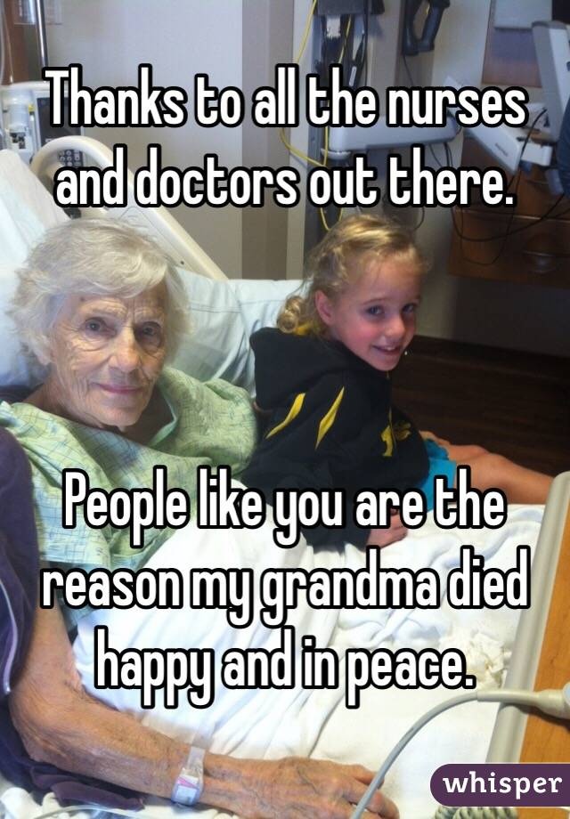 Thanks to all the nurses and doctors out there.    People like you are the reason my grandma died happy and in peace.