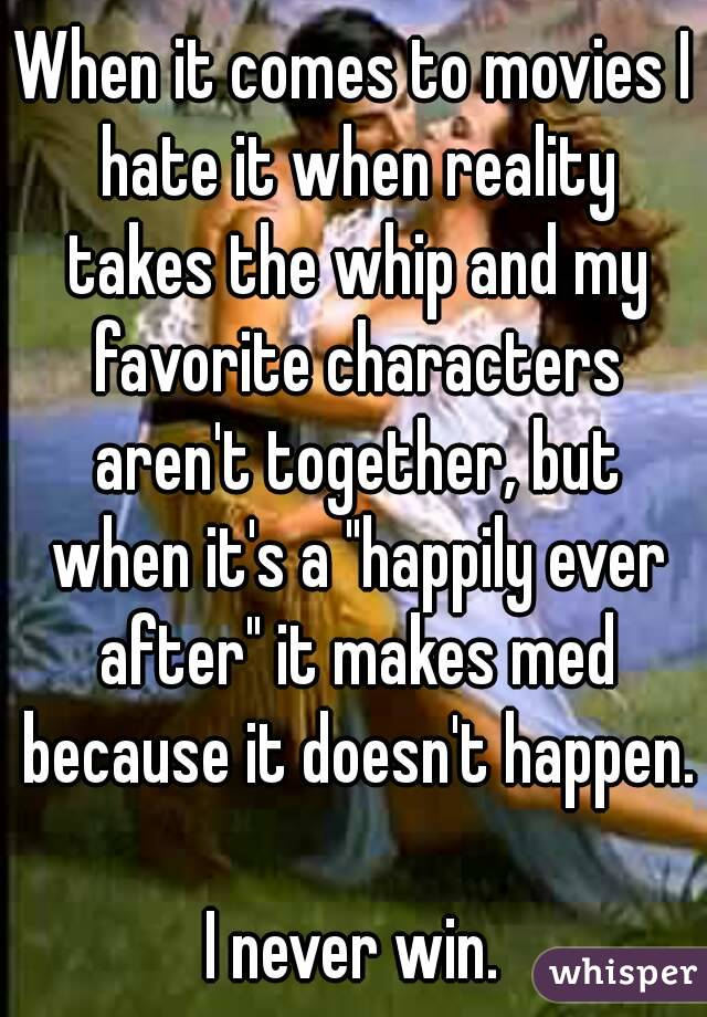 """When it comes to movies I hate it when reality takes the whip and my favorite characters aren't together, but when it's a """"happily ever after"""" it makes med because it doesn't happen.  I never win."""