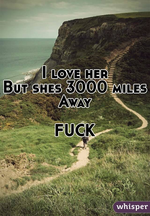 I love her But shes 3000 miles Away  FUCK