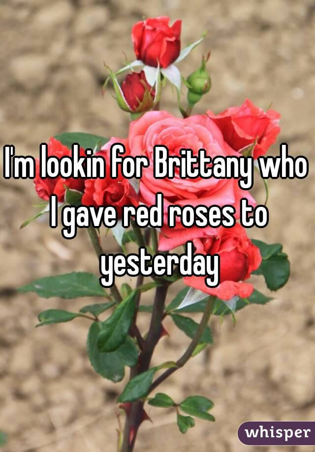 I'm lookin for Brittany who I gave red roses to yesterday