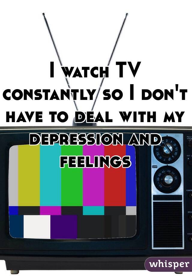 I watch TV constantly so I don't have to deal with my depression and feelings