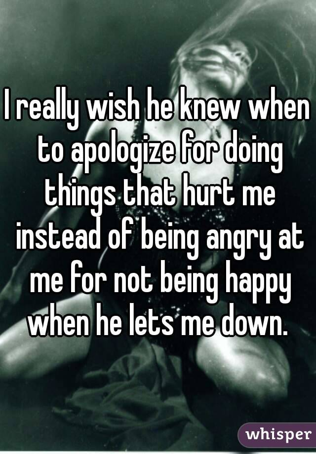 I really wish he knew when to apologize for doing things that hurt me instead of being angry at me for not being happy when he lets me down.