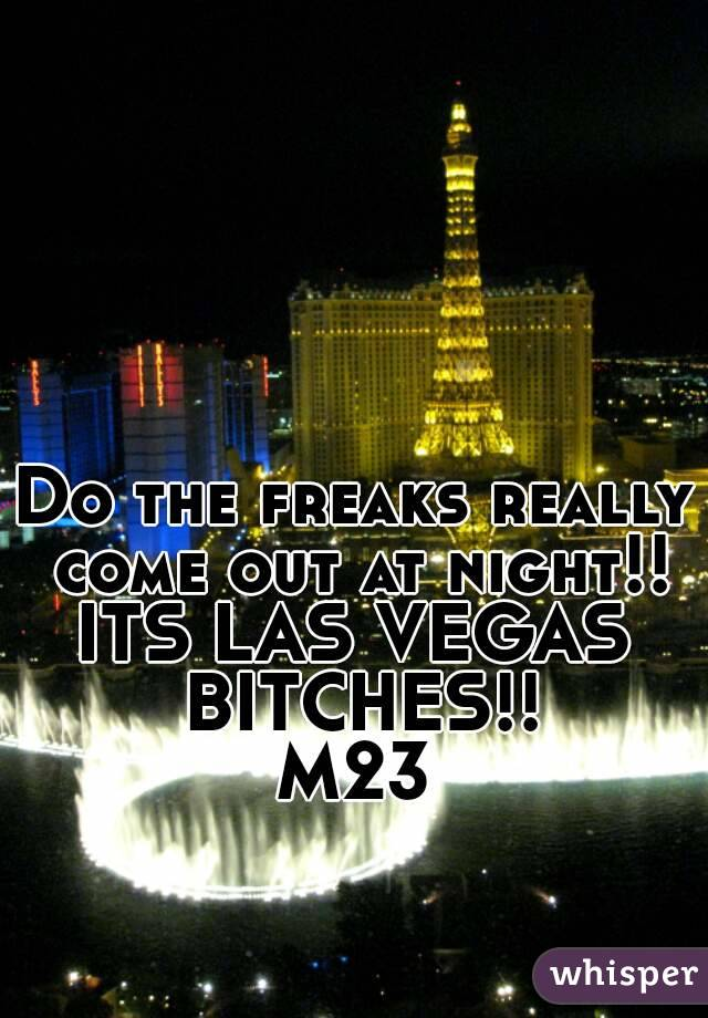 Do the freaks really come out at night!! ITS LAS VEGAS BITCHES!! M23