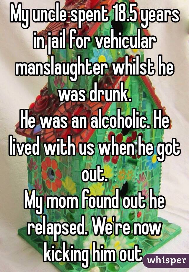 My uncle spent 18.5 years in jail for vehicular manslaughter whilst he was drunk.  He was an alcoholic. He lived with us when he got out.  My mom found out he relapsed. We're now kicking him out.