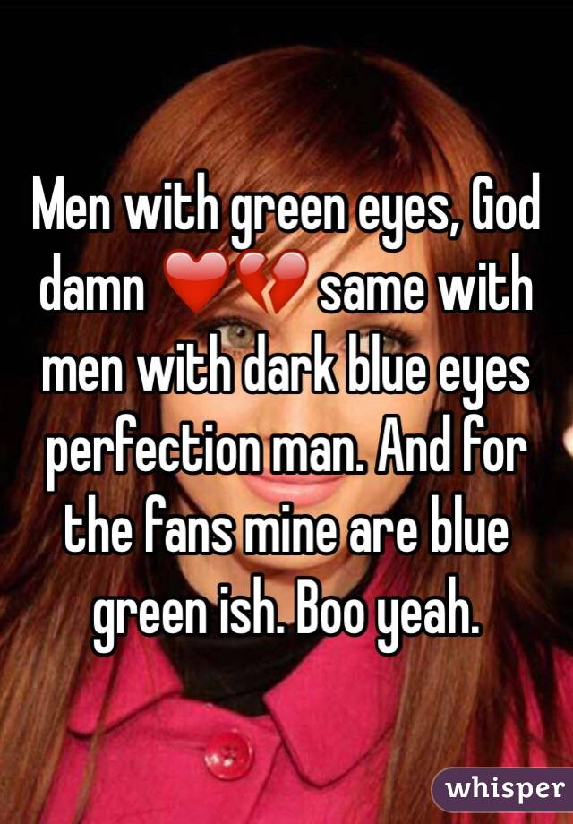 Men with green eyes, God damn ❤️💔 same with men with dark blue eyes perfection man. And for the fans mine are blue green ish. Boo yeah.