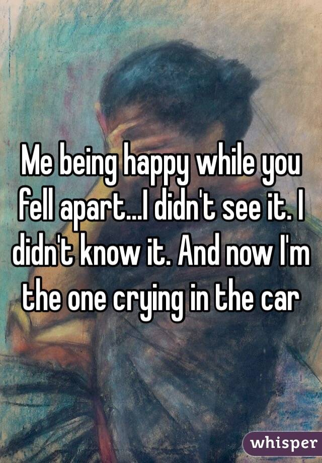 Me being happy while you fell apart...I didn't see it. I didn't know it. And now I'm the one crying in the car