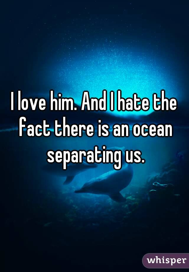 I love him. And I hate the fact there is an ocean separating us.