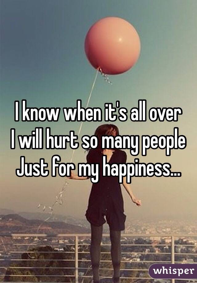 I know when it's all over  I will hurt so many people  Just for my happiness...