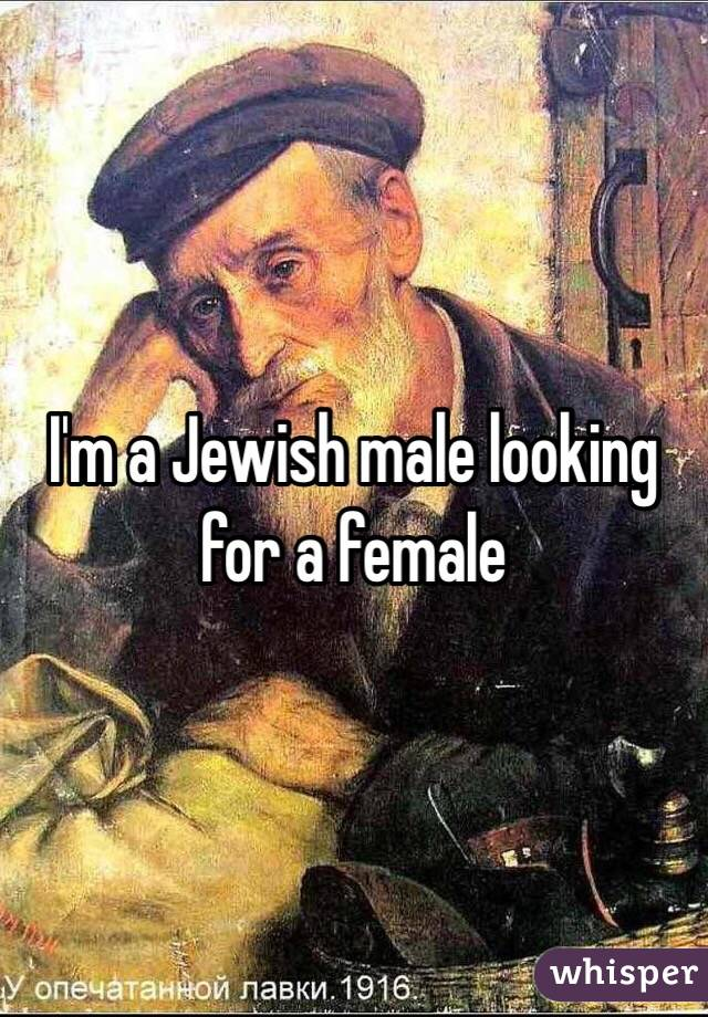 I'm a Jewish male looking for a female