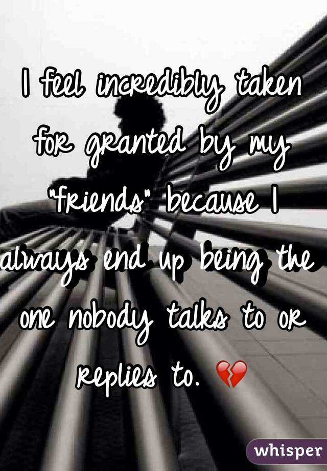 "I feel incredibly taken for granted by my ""friends"" because I always end up being the one nobody talks to or replies to. 💔"