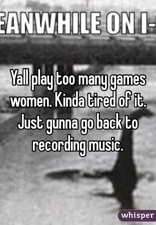 Yall play too many games women. Kinda tired of it. Just gunna go back to recording music.