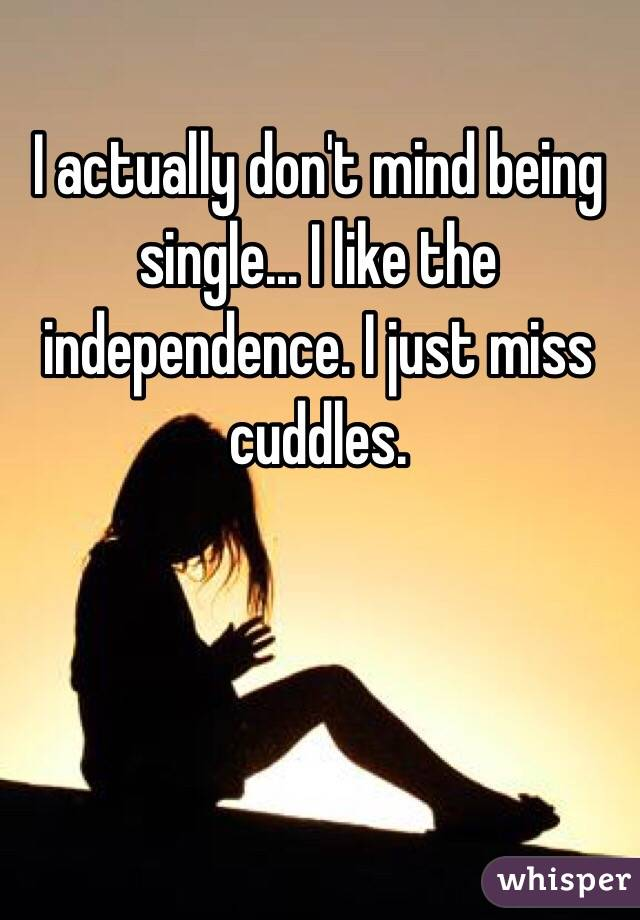 I actually don't mind being single... I like the independence. I just miss cuddles.