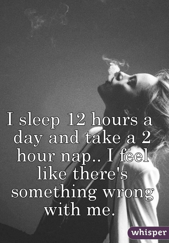 I sleep 12 hours a day and take a 2 hour nap.. I feel like there's something wrong with me.
