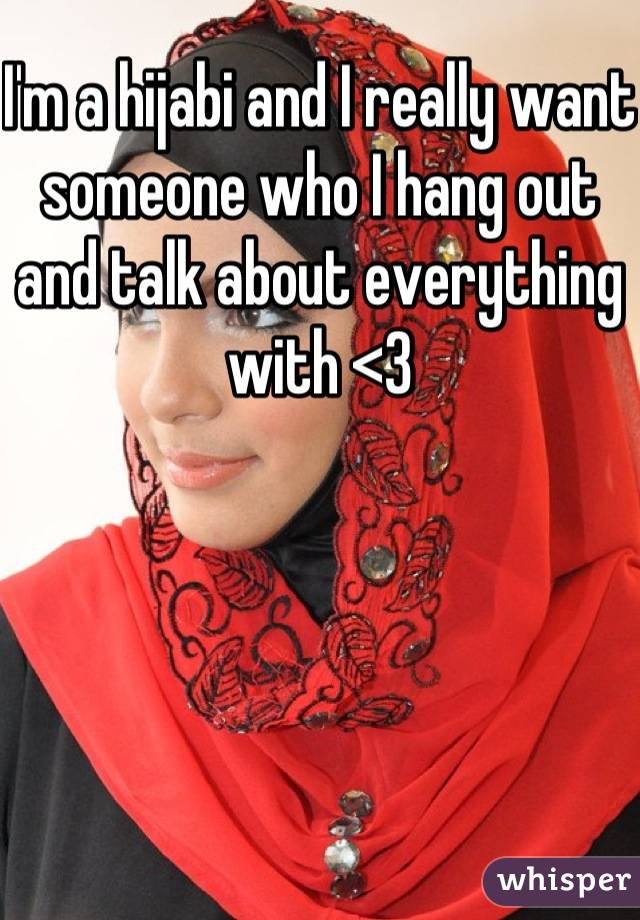 I'm a hijabi and I really want someone who I hang out and talk about everything with <3