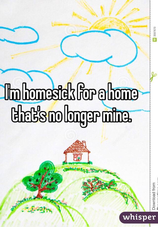 I'm homesick for a home that's no longer mine.