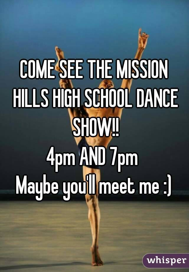 COME SEE THE MISSION HILLS HIGH SCHOOL DANCE SHOW!! 4pm AND 7pm  Maybe you'll meet me :)