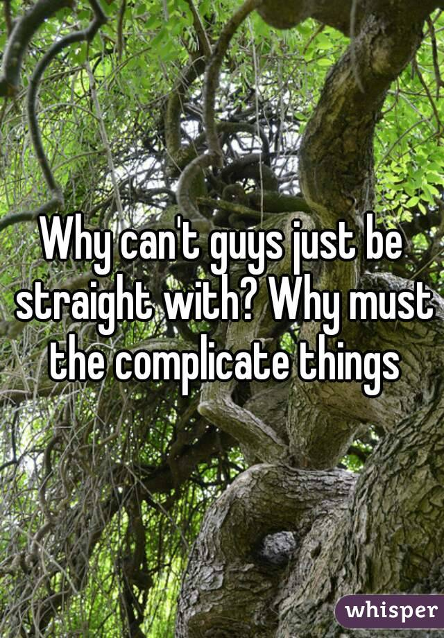 Why can't guys just be straight with? Why must the complicate things