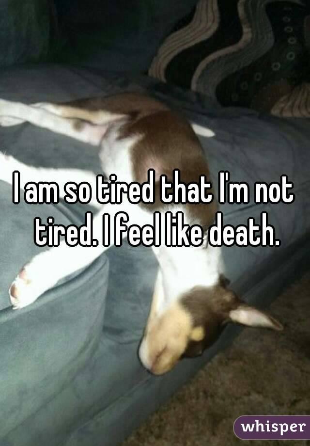 I am so tired that I'm not tired. I feel like death.
