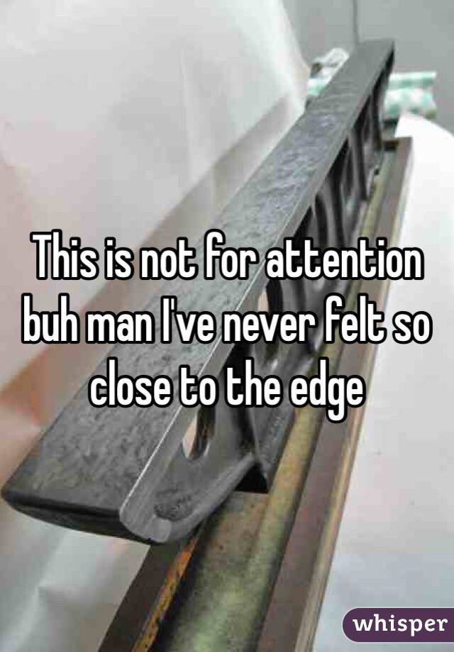 This is not for attention buh man I've never felt so close to the edge