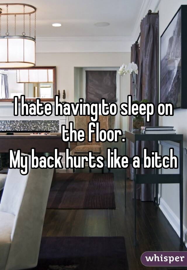 I hate having to sleep on the floor.  My back hurts like a bitch