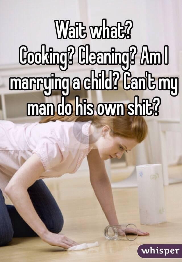 Wait what? Cooking? Cleaning? Am I marrying a child? Can't my man do his own shit?