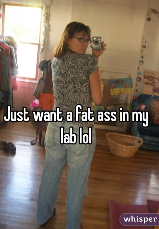 Just want a fat ass in my lab lol