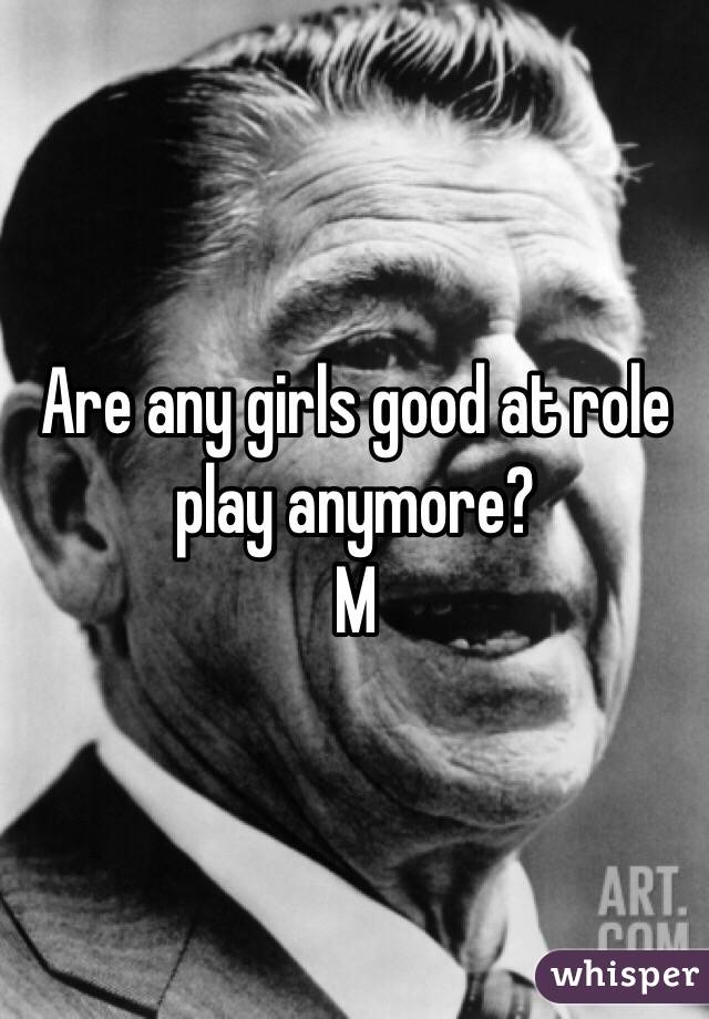 Are any girls good at role play anymore? M
