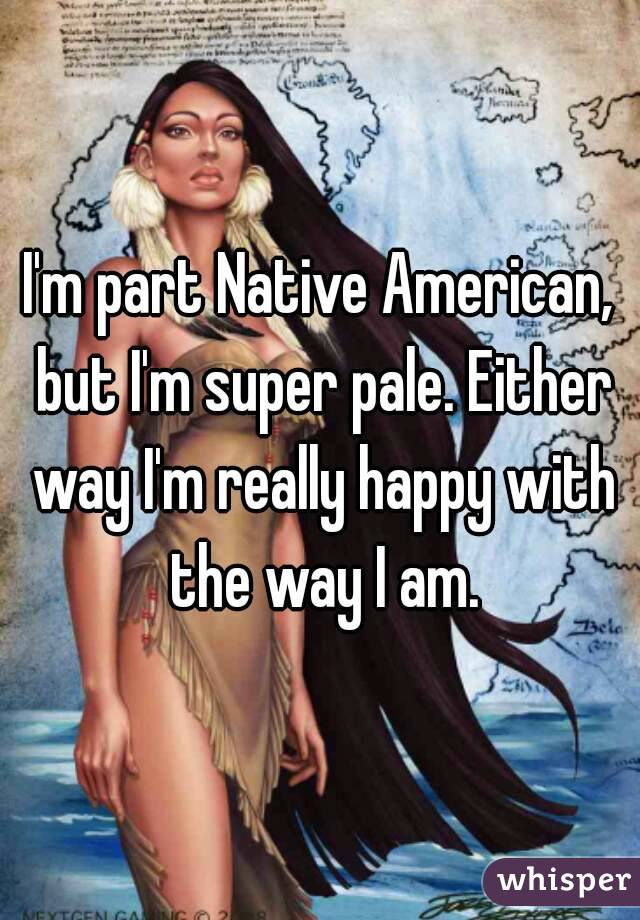 I'm part Native American, but I'm super pale. Either way I'm really happy with the way I am.