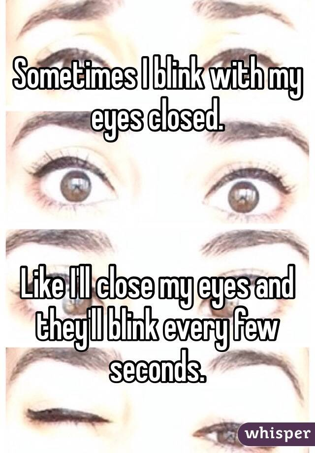 Sometimes I blink with my eyes closed.     Like I'll close my eyes and they'll blink every few seconds.