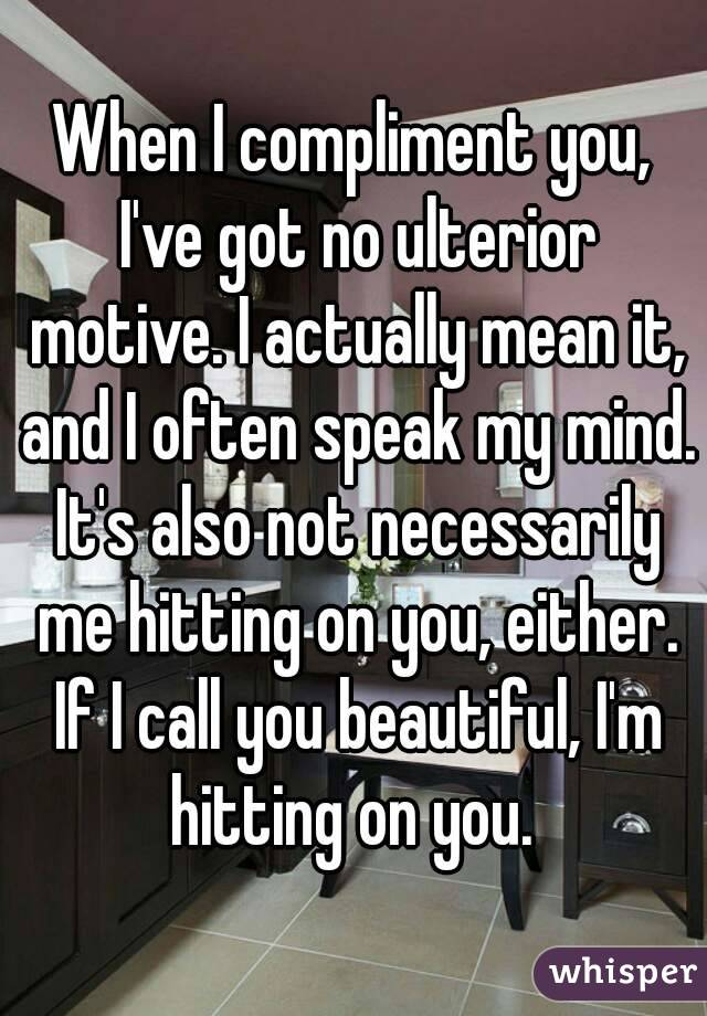 When I compliment you, I've got no ulterior motive. I actually mean it, and I often speak my mind. It's also not necessarily me hitting on you, either. If I call you beautiful, I'm hitting on you.