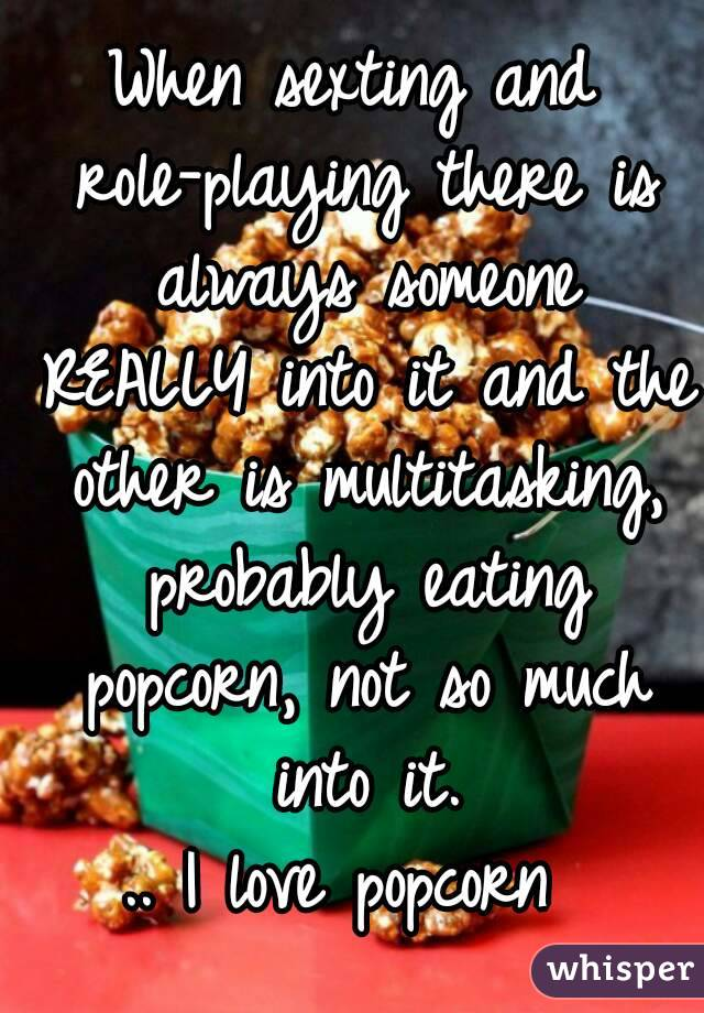 When sexting and role-playing there is always someone REALLY into it and the other is multitasking, probably eating popcorn, not so much into it. .. I love popcorn