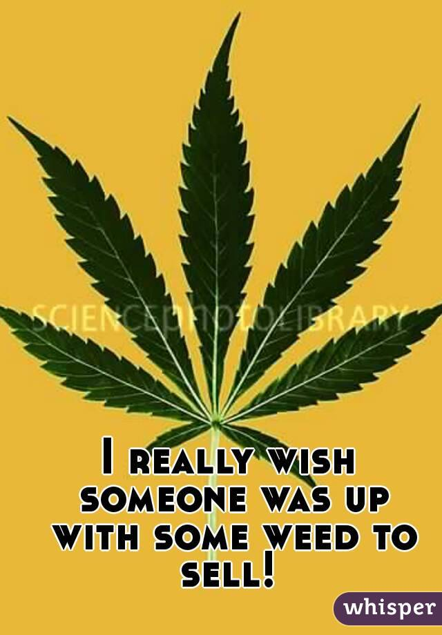 I really wish someone was up with some weed to sell!