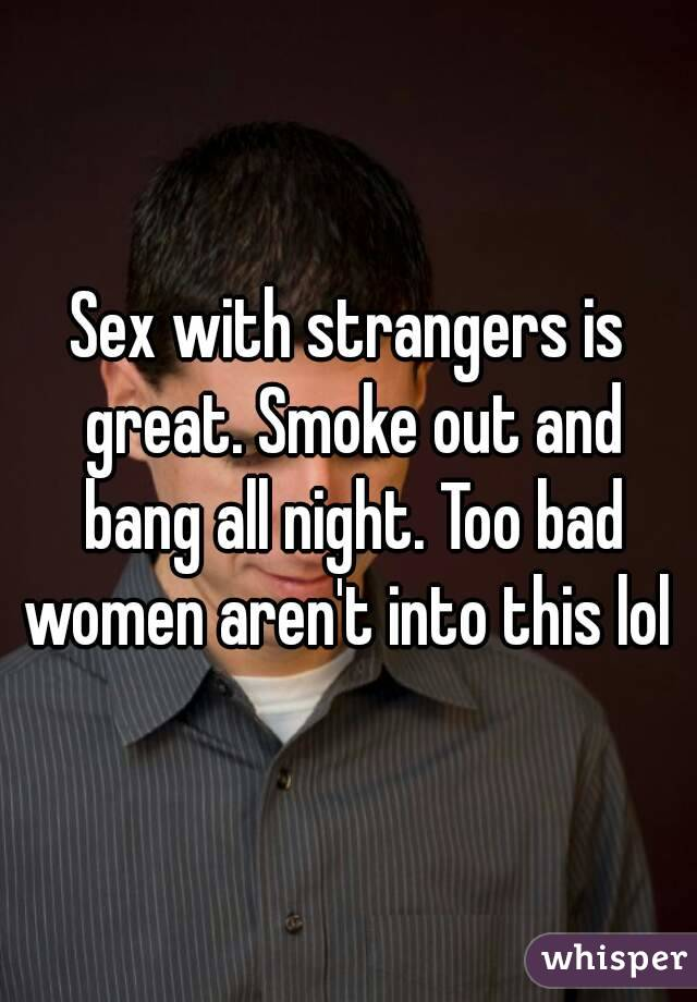 Sex with strangers is great. Smoke out and bang all night. Too bad women aren't into this lol