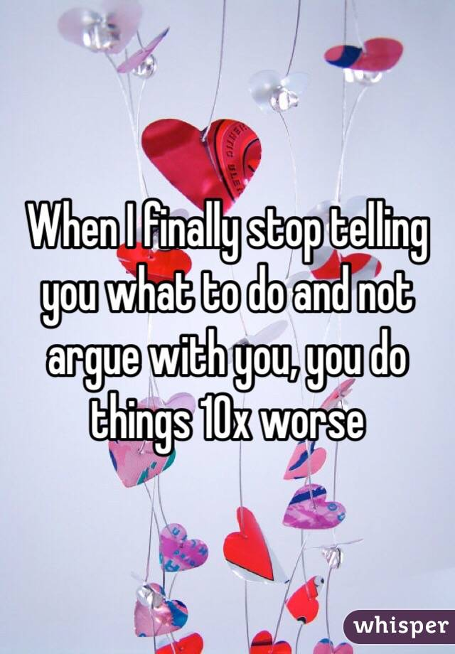 When I finally stop telling you what to do and not argue with you, you do things 10x worse