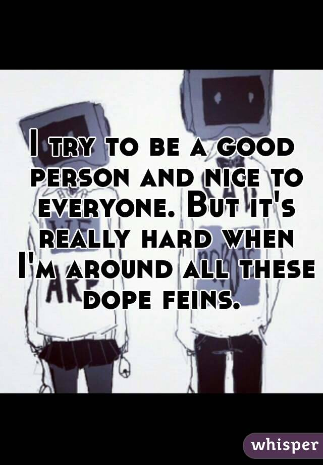 I try to be a good person and nice to everyone. But it's really hard when I'm around all these dope feins.