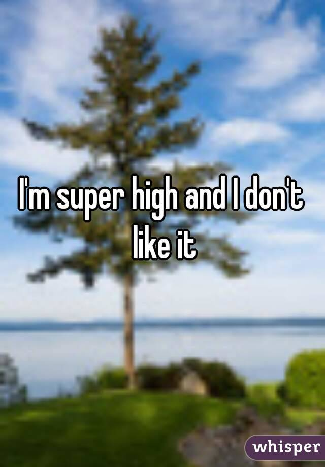 I'm super high and I don't like it