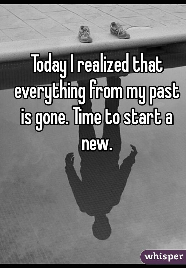 Today I realized that everything from my past is gone. Time to start a new.
