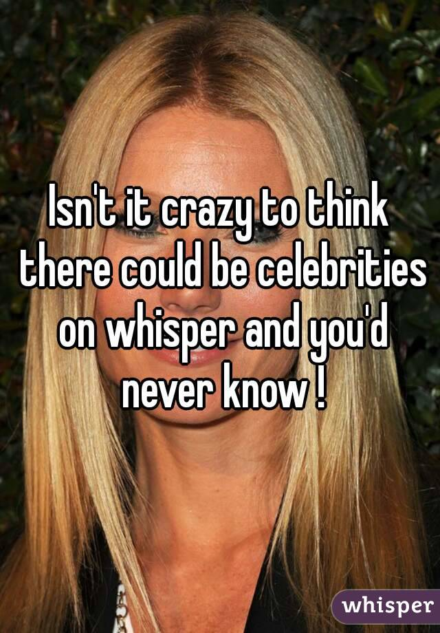 Isn't it crazy to think there could be celebrities on whisper and you'd never know !
