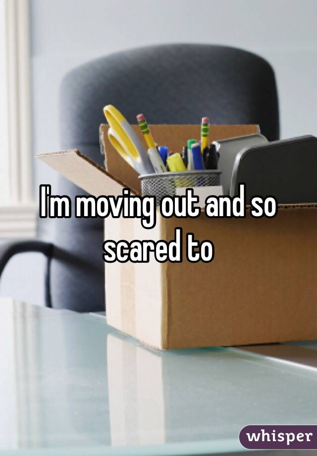 I'm moving out and so scared to