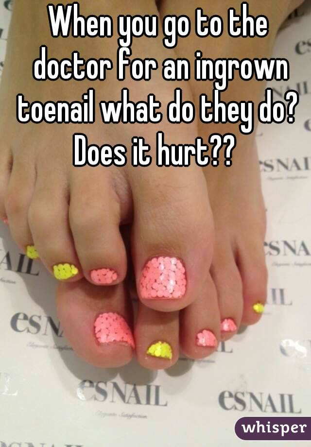 When you go to the doctor for an ingrown toenail what do they do?  Does it hurt??