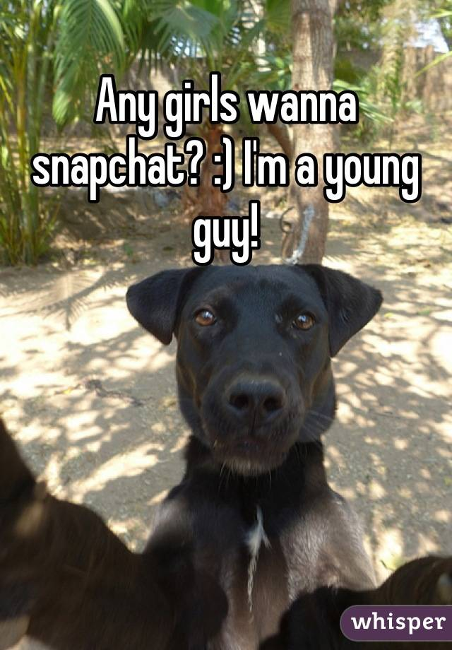 Any girls wanna snapchat? :) I'm a young guy!